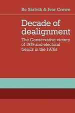 Decade of Dealignment : The Conservative Victory of 1979 and Electoral Trends in the 1970s - Bo Sarlvik