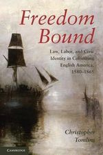 Freedom Bound : Law, Labor, and Civic Identity in Colonizing English America, 1580-1865 :  Law, Labor, and Civic Identity in Colonizing English America, 1580-1865 - Christopher Tomlins
