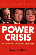 Power Crisis : The Self-Destruction of a State Labor Party - Rodney Cavalier