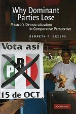 Why Dominant Parties Lose : Mexico's Democratization in Comparative Perspective - Kenneth F. Greene