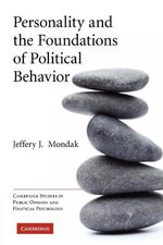 Personality and the Foundations of Political Behavior : Cambridge Studies in Public Opinion and Political Psychology - Jeffery J. Mondak
