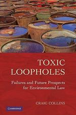 Toxic Loopholes : Failures and Future Prospects for Environmental Law - Craig Collins