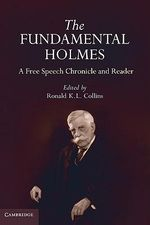 The Fundamental Holmes : A Free Speech Chronicle and Reader - Selections from the Opinions, Books, Articles, Speeches, Letters and Other Writings by and About Oliver Wendell Holmes, Jr.