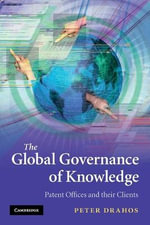 The Global Governance of Knowledge : Patent Offices and Their Clients - Peter Drahos