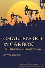 Challenged by Carbon : The Oil Industry and Climate Change - Bryan Lovell