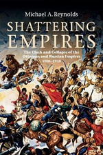 Shattering Empires : The Clash and Collapse of the Ottoman and Russian Empires 1908-1918 - Michael A. Reynolds