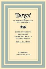 Turgot on Progress, Sociology and Economics : A Philosophical Review of the Successive Advances of the Human Mind on Universal History Reflections on the Formation and the Distribution of Wealth - Ronald L. Meek