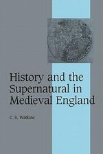 History and the Supernatural in Medieval England - C.S. Watkins