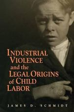 Industrial Violence and the Legal Origins of Child Labor : Cambridge Historical Studies in American Law and Society - James D. Schmidt