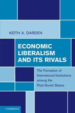 Economic Liberalism and Its Rivals : The Formation of International Institutions Among the Post-Soviet States - Keith A. Darden