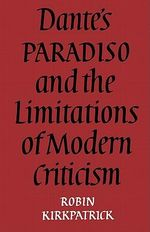 Dante's Paradiso and the Limitations of Modern Criticism : A Study of Style and Poetic Theory - Robin Kirkpatrick