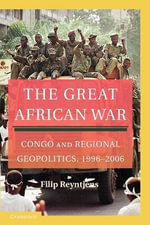 The Great African War : Congo and Regional Geopolitics, 1996-2006 : Congo and Regional Geopolitics, 1996-2006 - Filip Reyntjens