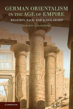 German Orientalism in the Age of Empire : Religion, Race, and Scholarship :  Religion, Race, and Scholarship - Suzanne L. Marchand