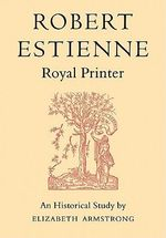 Robert Estienne, Royal Printer : An Historical Study of the Elder Stephanus - Elizabeth Armstrong