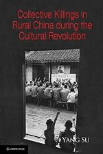 Collective Killings in Rural China during the Cultural Revolution : Cambridge Studies in Contentious Politics - Yang Su