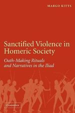 Sanctified Violence in Homeric Society : Oath-Making Rituals in the Iliad : Oath-Making Rituals in the Iliad - Margo Kitts