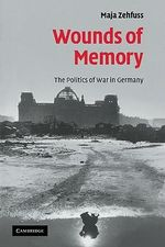 Wounds of Memory : The Politics of War in Germany :  The Politics of War in Germany - Maja Zehfuss