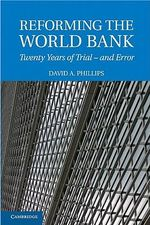 Reforming the World Bank : Twenty Years of Trial - and Error - David A. Phillips