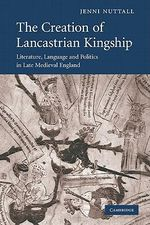 The Creation of Lancastrian Kingship : Literature, Language and Politics in Late Medieval England : Literature, Language and Politics in Late Medieval England - Jenni Nuttall