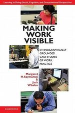 Making Work Visible : Ethnographically Grounded Case Studies of Work Practice