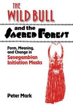 The Wild Bull and the Sacred Forest : Form, Meaning, and Change in Senegambian Initiation Masks - Peter Mark
