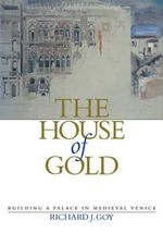 The House of Gold : Building a Palace in Medieval Venice - Richard J. Goy