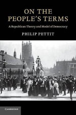 On the People's Terms : A Republican Theory and Model of Democracy - Philip Pettit