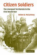 Citizen Soldiers : The Liverpool Territorials in the First World War - Helen B. McCartney