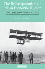 The Reinterpretation of Italian Economic History : From Unification to the Great War - Stefano Fenoaltea