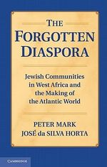 The Forgotten Diaspora : Jewish Communities in West Africa and the Making of the Atlantic World - Peter Mark