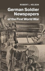 German Soldier Newspapers of the First World War : Studies in the Social and Cultural History of Modern Warfare - Robert L. Nelson