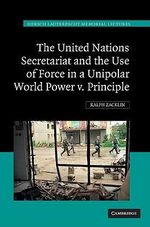 The United Nations Secretariat and the Use of Force in a Unipolar World : Power V. Principle - Ralph Zacklin
