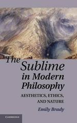 The Sublime in Modern Philosophy : Aesthetics, Ethics and Nature - Emily Brady