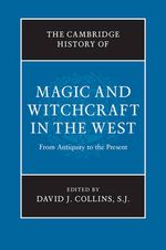 The Cambridge History of Magic and Witchcraft in the West : From Antiquity to the Present - SJ David J. Collins
