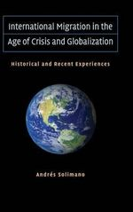 International Migration in the Age of Crisis and Globalization : Historical and Recent Experiences - Andres Solimano