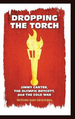 Dropping the Torch : Jimmy Carter, the Olympic Boycott, and the Cold War - Nicholas Evan Sarantakes