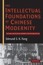 The Intellectual Foundations of Chinese Modernity : Cultural and Political Thought in the Republican Era - Edmund S.K. Fung