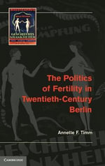 The Politics of Fertility in Twentieth-century Berlin : When Religion Meets Politics - Annette F. Timm