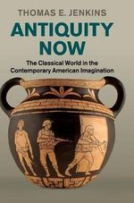 Antiquity Now : The Classical World in the Contemporary American Imagination - Thomas E. Jenkins