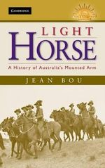 Light Horse : A History of Australia's Mounted Arm : The Australian Army History Series - Jean Bou