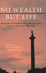 No Wealth But Life : Welfare Economics and the Welfare State in Britain, 1880-1945