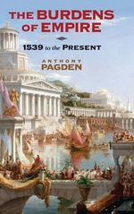 The Burdens of Empire : 1539 to the Present - Anthony Pagden