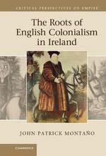 The Roots of English Colonialism in Ireland - John Patrick Montano