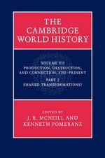 The Cambridge World History, Part 2, Shared Transformations : Volume VII: Production, Destruction and Connection 1750-Present