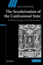 The Secularisation of the Confessional State : The Political Thought of Christian Thomasius - Ian Hunter
