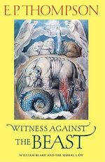 Witness against the Beast : William Blake and the Moral Law - E. P. Thompson
