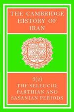 The Cambridge History of Iran: The Seleucid, Parthian and Sasanian Periods v.3 : Seleucid Parthian