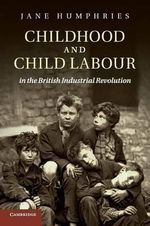 Childhood and Child Labour in the British Industrial Revolution : Cambridge Studies in Economic History - Second Ser. - Jane Humphries