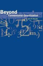 Beyond Conventional Quantization - John R. Klauder