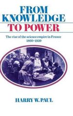 From Knowledge to Power : The Rise of the Science Empire in France, 1860-1939 - Harry W. Paul